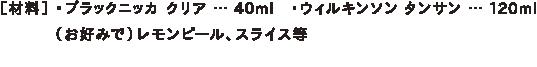 [材料] ・ブラックニッカ クリア … 40ml ・ウィルキンソン タンサン … 120ml    (お好みで)レモンピール、スライス等